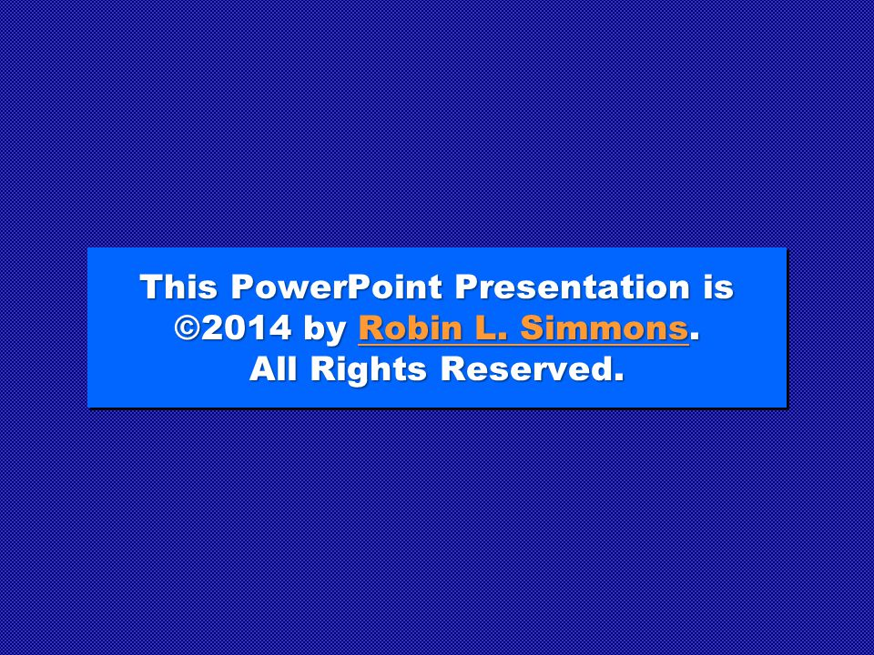 This PowerPoint Presentation is ©2014 by Robin L. Simmons
