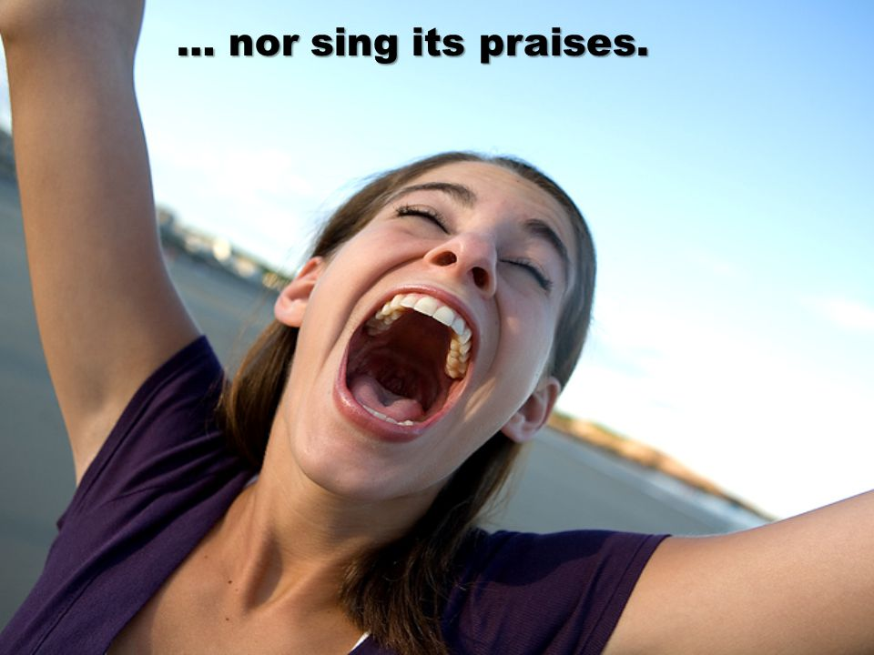 … nor sing its praises.