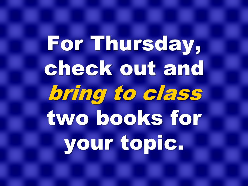 For Thursday, check out and bring to class two books for your topic.