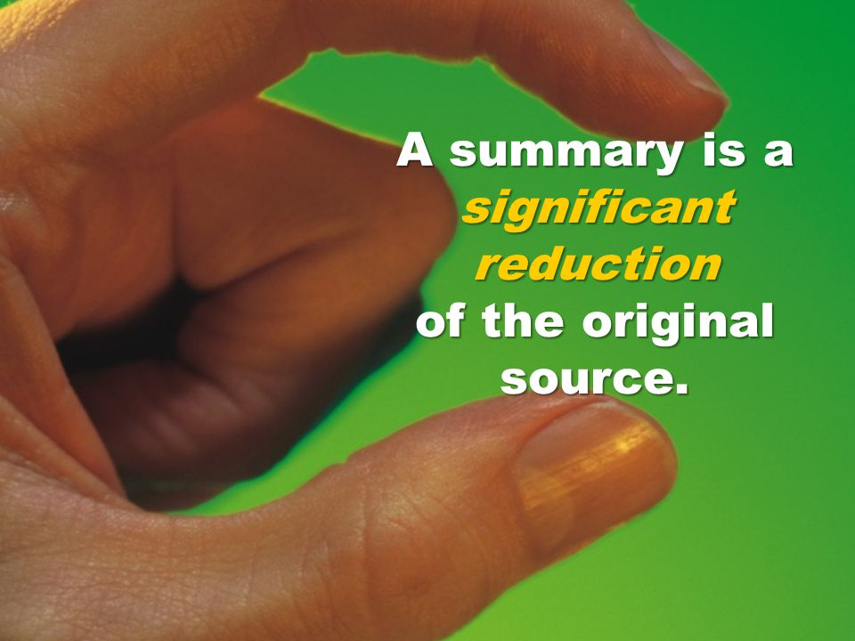 A summary is a significant reduction of the original source.