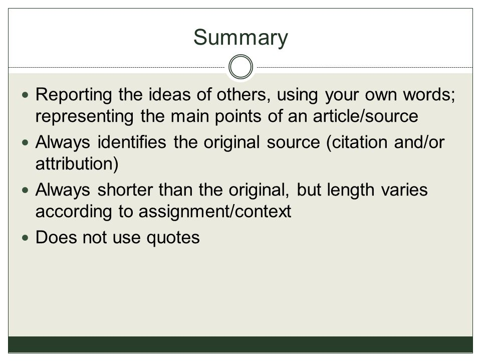 Summary Reporting the ideas of others, using your own words; representing the main points of an article/source.