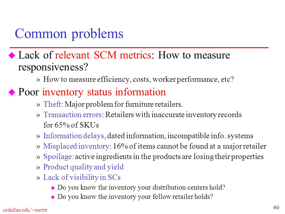 Common problems Lack of relevant SCM metrics: How to measure responsiveness How to measure efficiency, costs, worker performance, etc