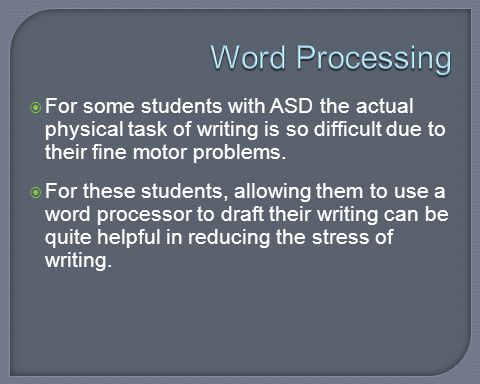 Word Processing For some students with ASD the actual physical task of writing is so difficult due to their fine motor problems.