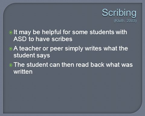 Scribing (Kluth, 2003) It may be helpful for some students with ASD to have scribes. A teacher or peer simply writes what the student says.