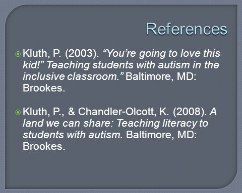 References Kluth, P. (2003). You're going to love this kid! Teaching students with autism in the inclusive classroom. Baltimore, MD: Brookes.