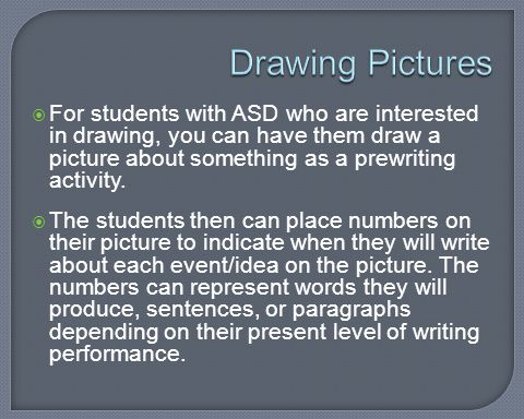 Drawing Pictures For students with ASD who are interested in drawing, you can have them draw a picture about something as a prewriting activity.