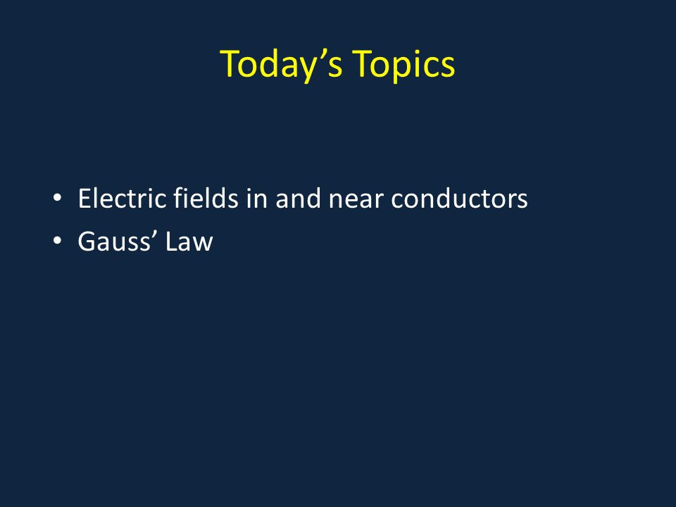 Today's Topics Electric fields in and near conductors Gauss' Law