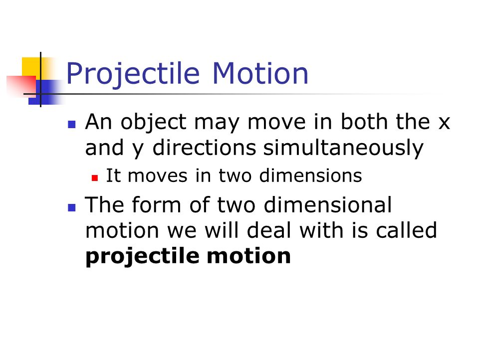 Projectile Motion An object may move in both the x and y directions simultaneously. It moves in two dimensions.