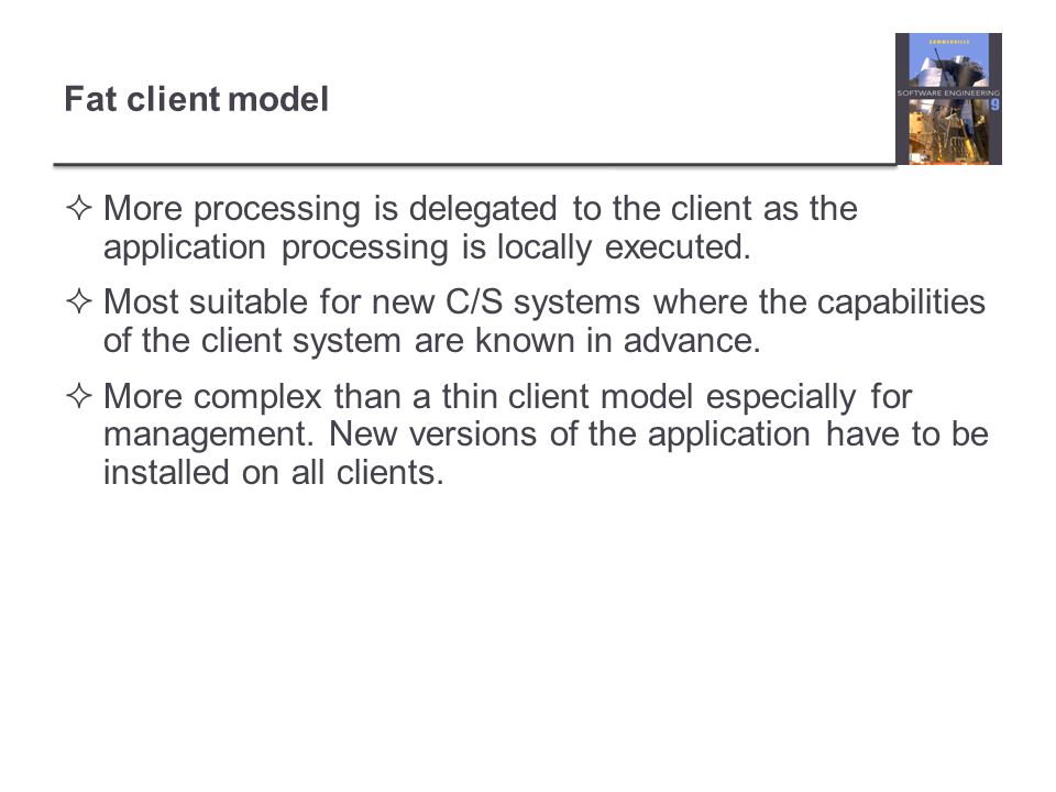 Fat client model More processing is delegated to the client as the application processing is locally executed.