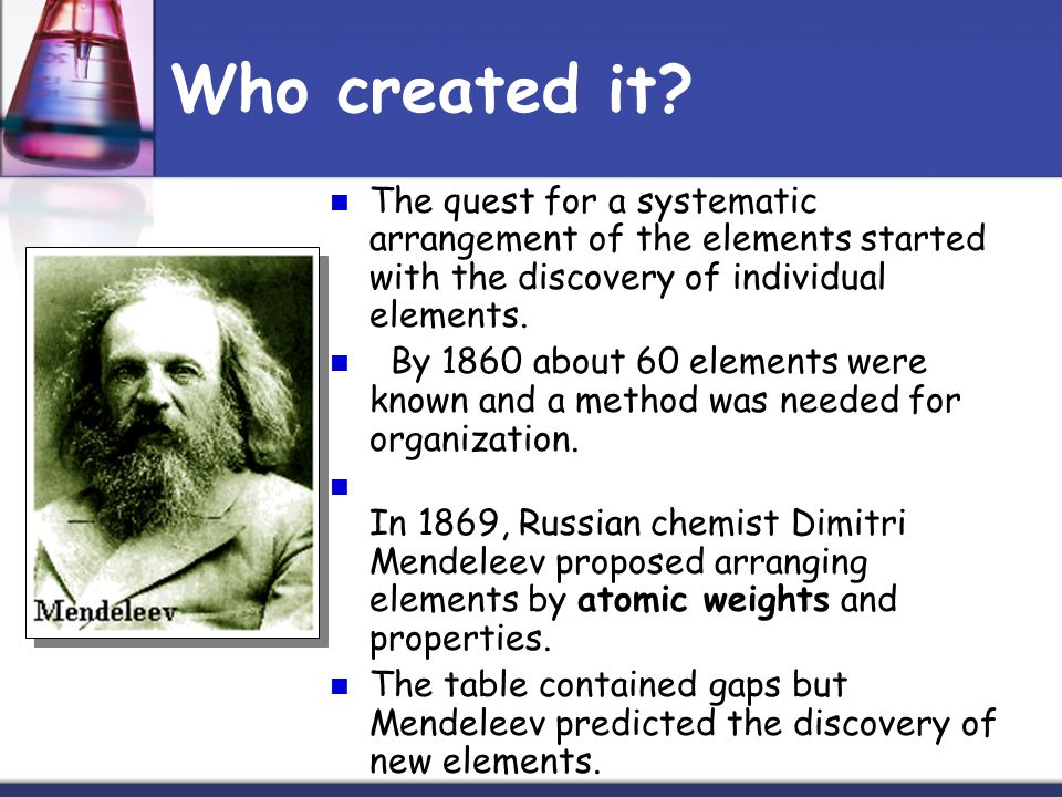Who created it The quest for a systematic arrangement of the elements started with the discovery of individual elements.