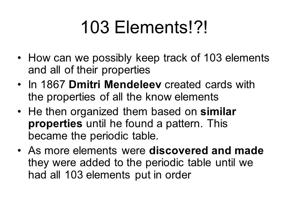 103 Elements! ! How can we possibly keep track of 103 elements and all of their properties.