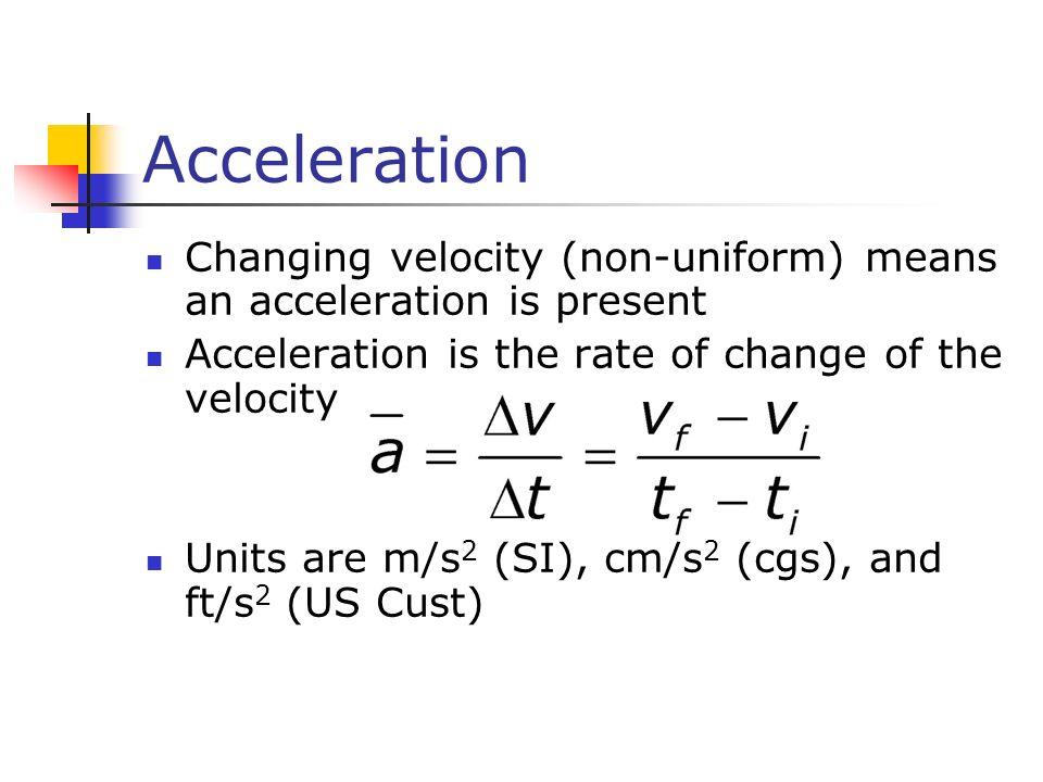 Acceleration Changing velocity (non-uniform) means an acceleration is present. Acceleration is the rate of change of the velocity.