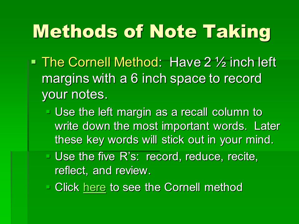 Methods of Note Taking The Cornell Method: Have 2 ½ inch left margins with a 6 inch space to record your notes.