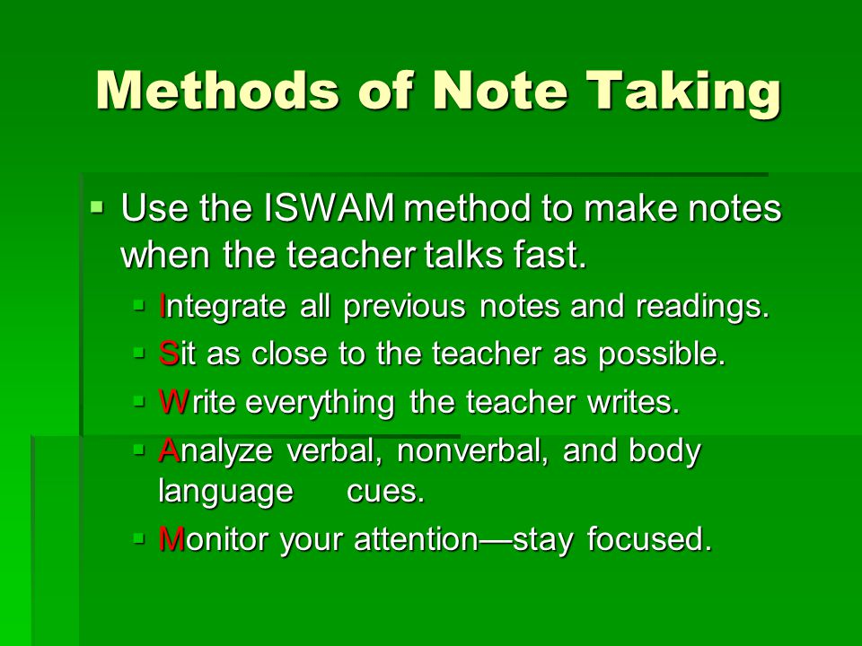 Methods of Note Taking Use the ISWAM method to make notes when the teacher talks fast. Integrate all previous notes and readings.
