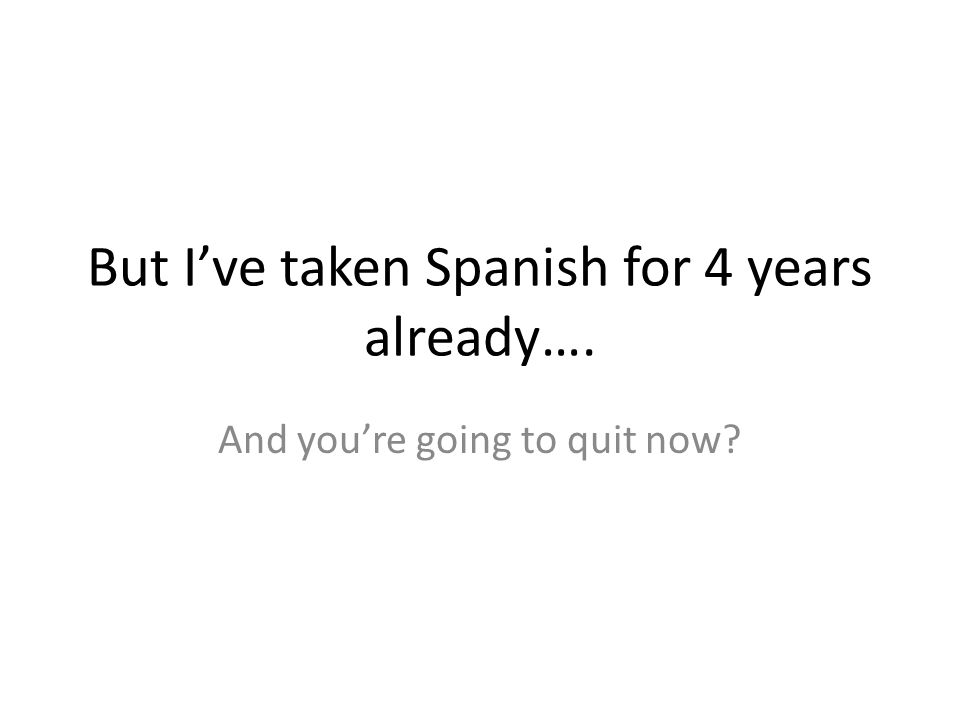 But I've taken Spanish for 4 years already….