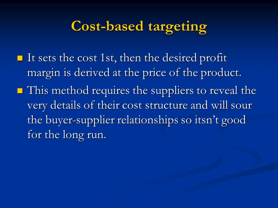 Cost-based targeting It sets the cost 1st, then the desired profit margin is derived at the price of the product.