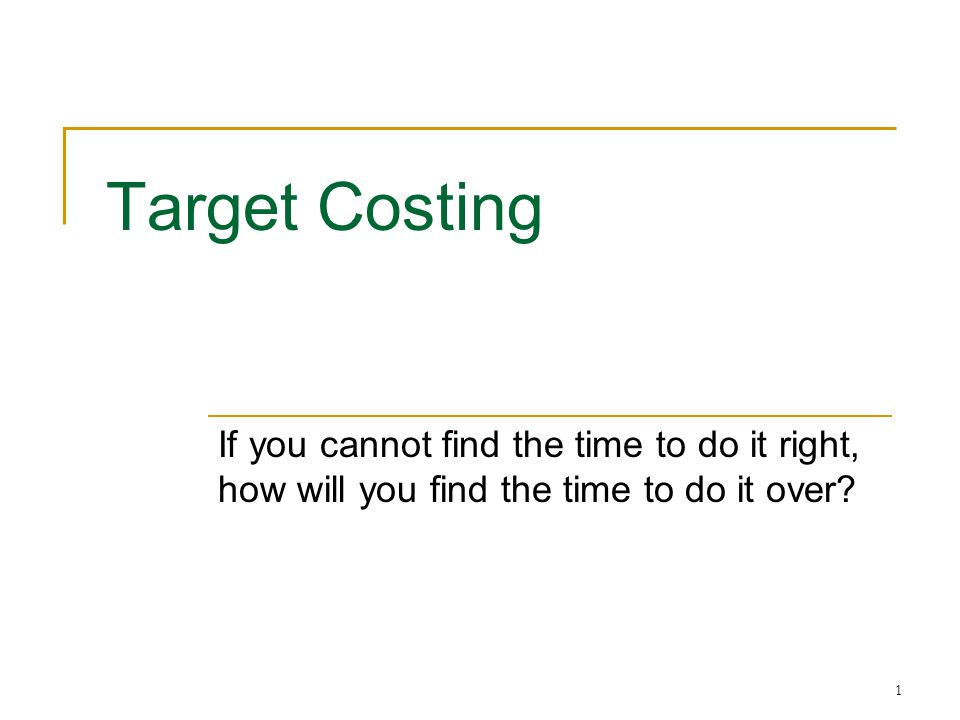 Target Costing If you cannot find the time to do it right, how will you find the time to do it over