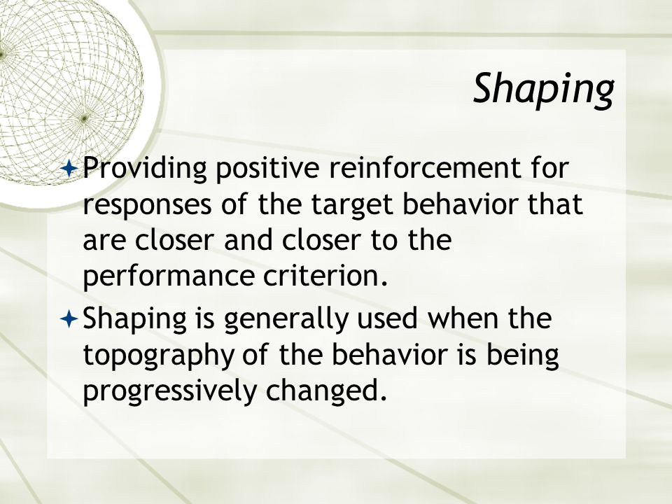 Shaping Providing positive reinforcement for responses of the target behavior that are closer and closer to the performance criterion.