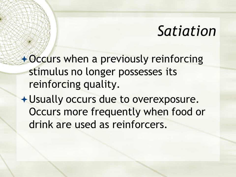 Satiation Occurs when a previously reinforcing stimulus no longer possesses its reinforcing quality.