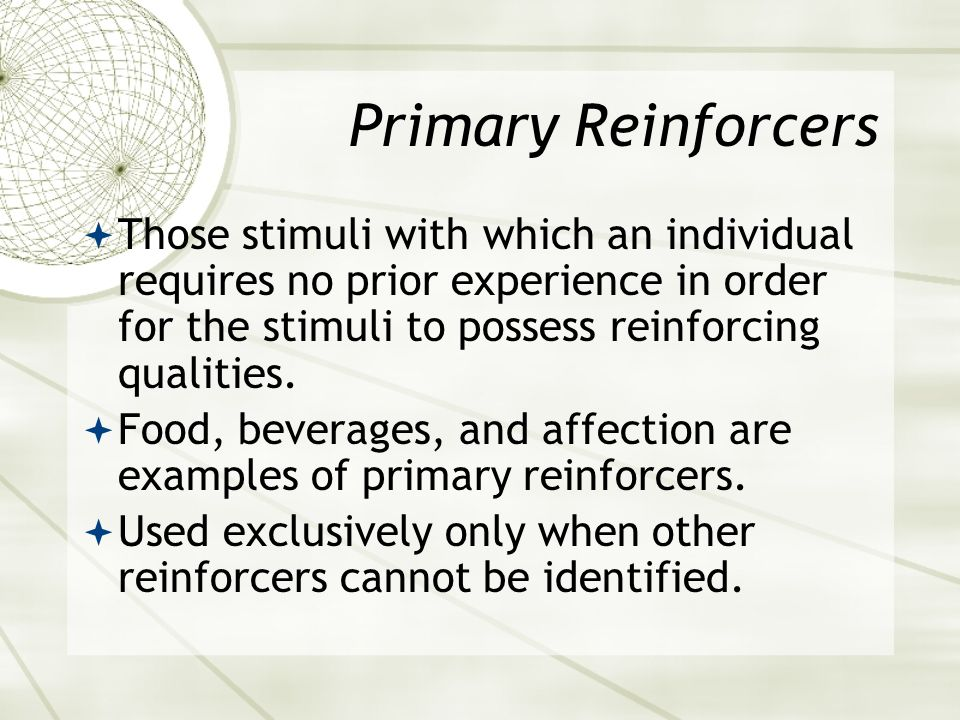 Primary Reinforcers Those stimuli with which an individual requires no prior experience in order for the stimuli to possess reinforcing qualities.