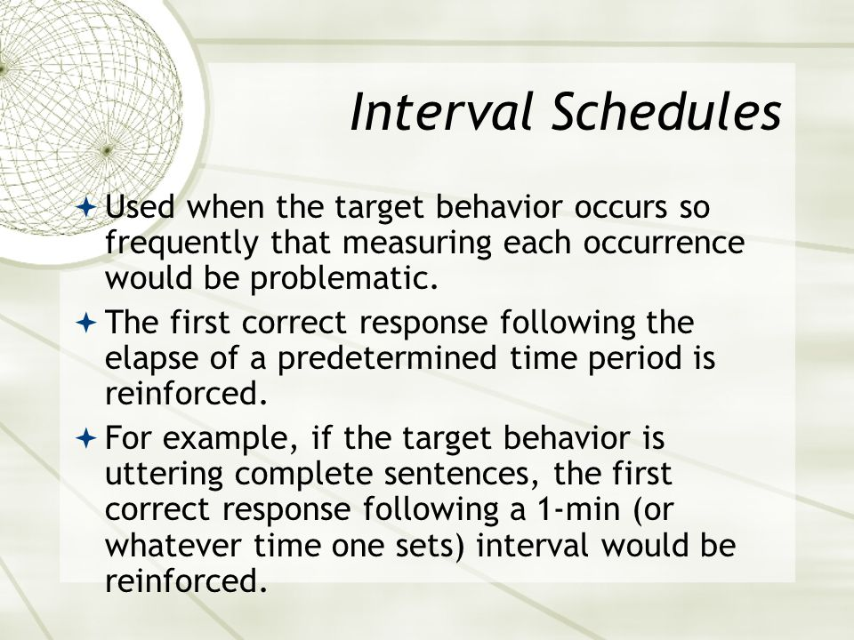 Interval Schedules Used when the target behavior occurs so frequently that measuring each occurrence would be problematic.