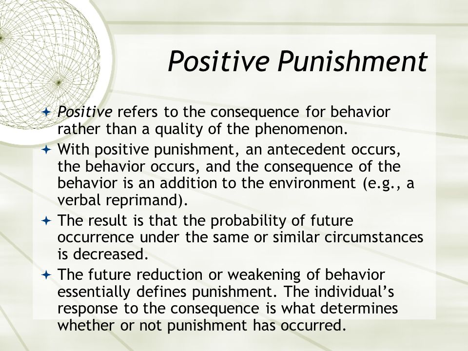 Positive Punishment Positive refers to the consequence for behavior rather than a quality of the phenomenon.