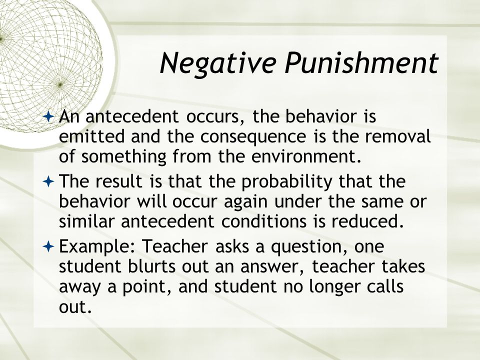 Negative Punishment An antecedent occurs, the behavior is emitted and the consequence is the removal of something from the environment.