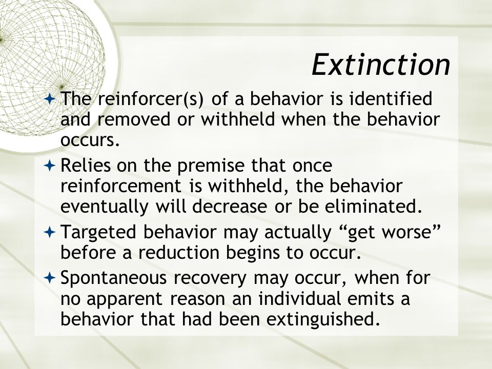 Extinction The reinforcer(s) of a behavior is identified and removed or withheld when the behavior occurs.