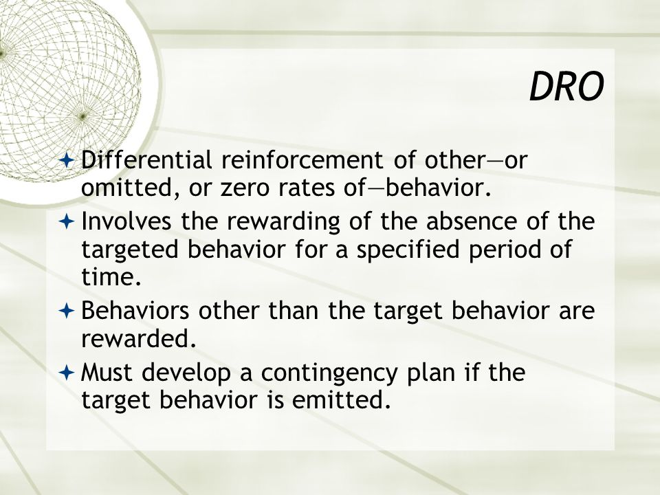 DRO Differential reinforcement of other—or omitted, or zero rates of—behavior.