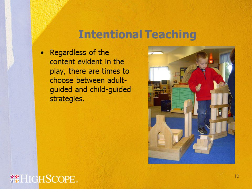 Intentional Teaching Regardless of the content evident in the play, there are times to choose between adult-guided and child-guided strategies.