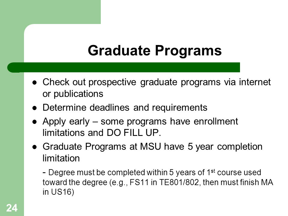 Graduate Programs Check out prospective graduate programs via internet or publications. Determine deadlines and requirements.