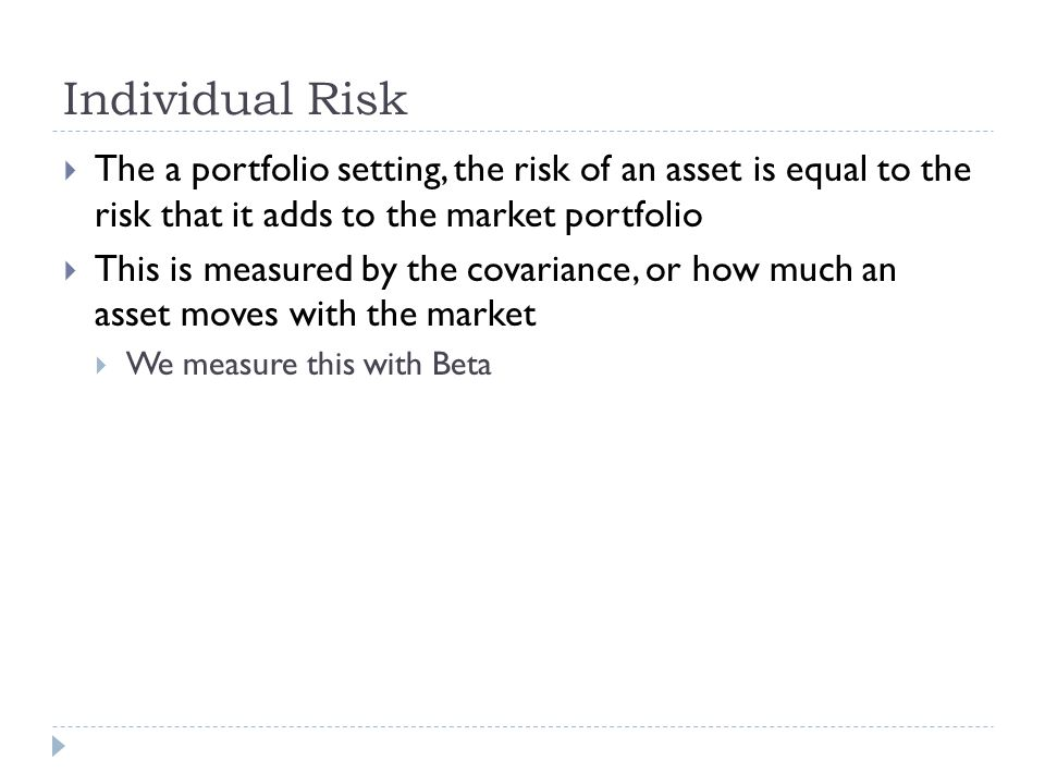 Individual Risk The a portfolio setting, the risk of an asset is equal to the risk that it adds to the market portfolio.