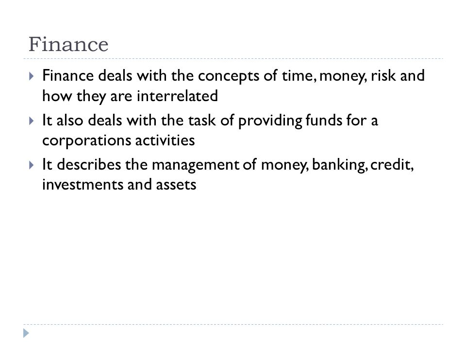 Finance Finance deals with the concepts of time, money, risk and how they are interrelated.