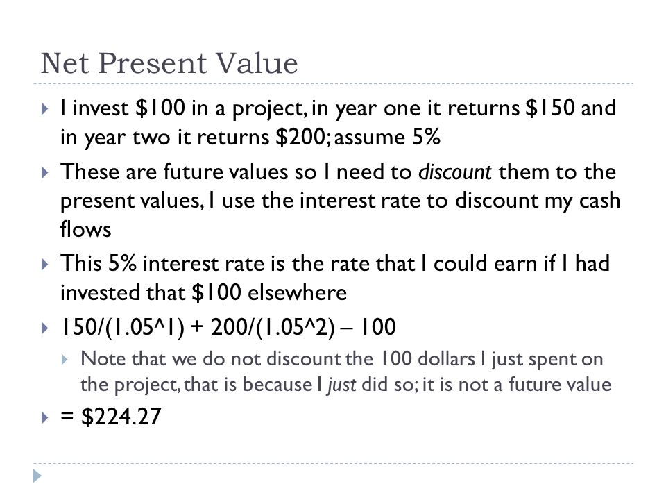 Net Present Value I invest $100 in a project, in year one it returns $150 and in year two it returns $200; assume 5%