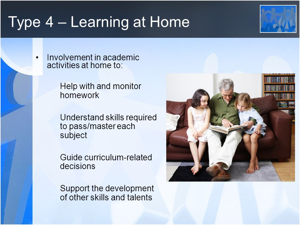 Type 4 – Learning at Home Involvement in academic activities at home to: Help with and monitor homework.
