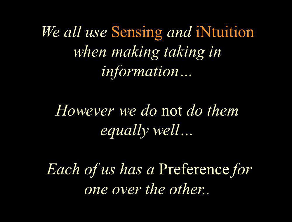 We all use Sensing and iNtuition when making taking in information… However we do not do them equally well… Each of us has a Preference for one over the other..