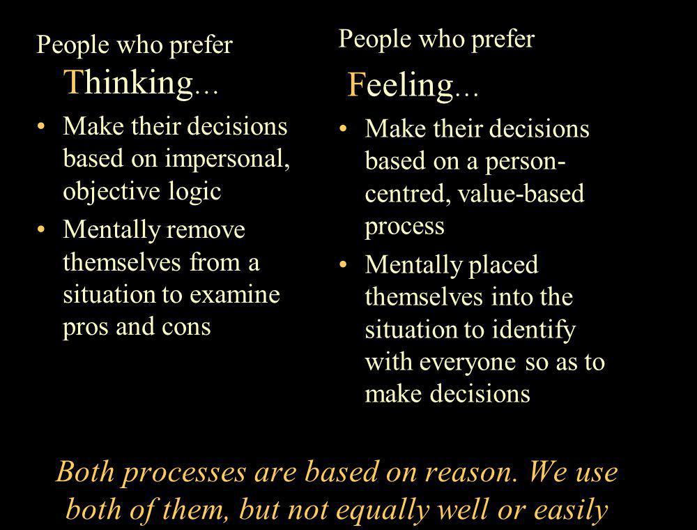 People who prefer Feeling… Make their decisions based on a person-centred, value-based process.