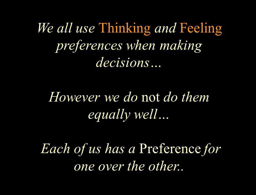 We all use Thinking and Feeling preferences when making decisions… However we do not do them equally well… Each of us has a Preference for one over the other..