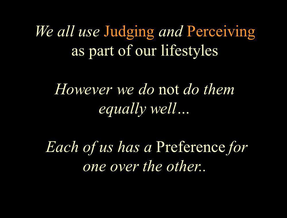 We all use Judging and Perceiving as part of our lifestyles