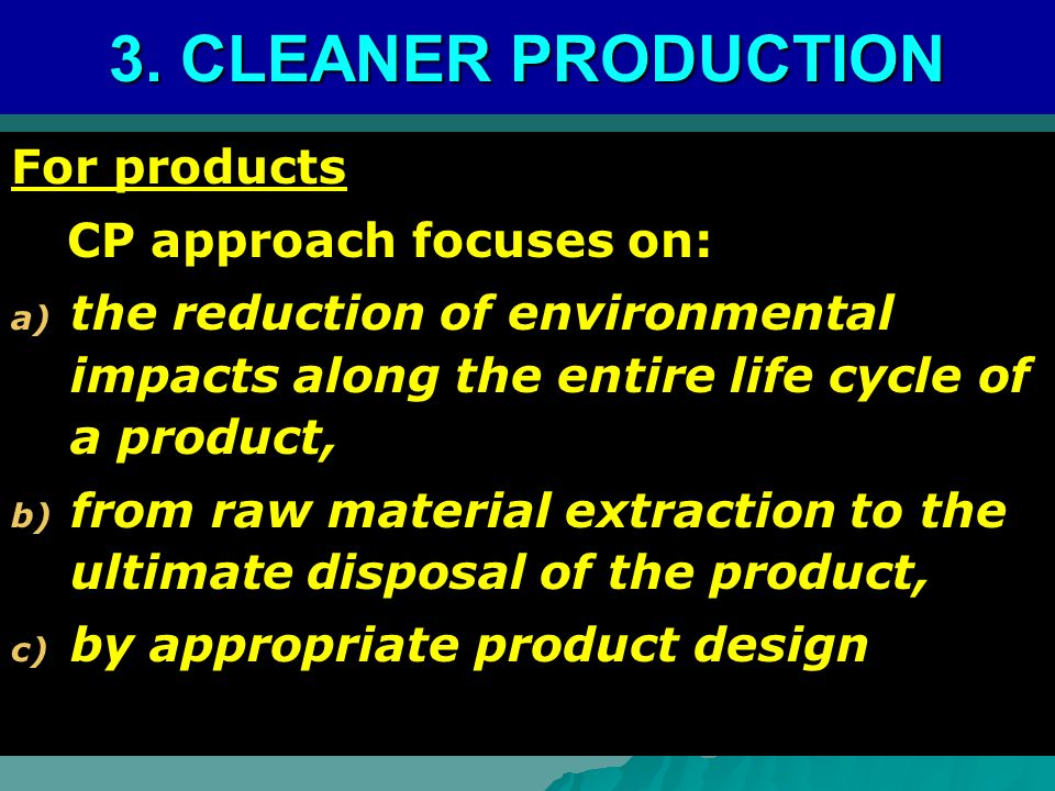 3. CLEANER PRODUCTION For products CP approach focuses on: