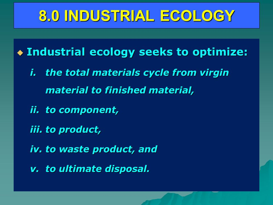 8.0 INDUSTRIAL ECOLOGY Industrial ecology seeks to optimize: