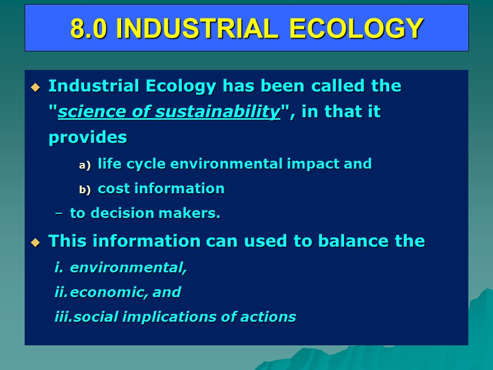 8.0 INDUSTRIAL ECOLOGY Industrial Ecology has been called the science of sustainability , in that it provides.