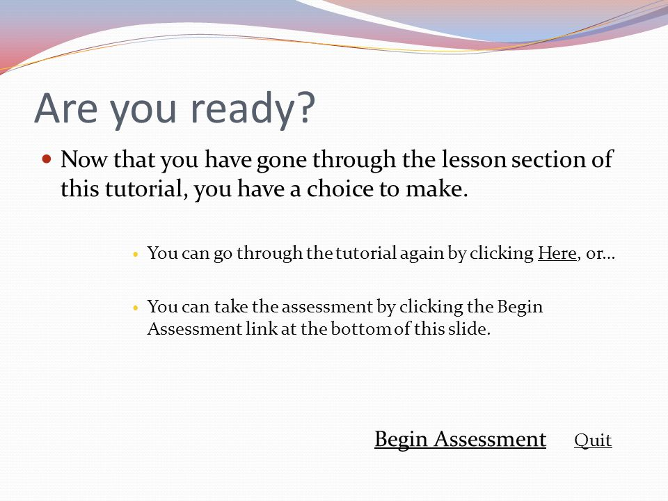 Are you ready Now that you have gone through the lesson section of this tutorial, you have a choice to make.