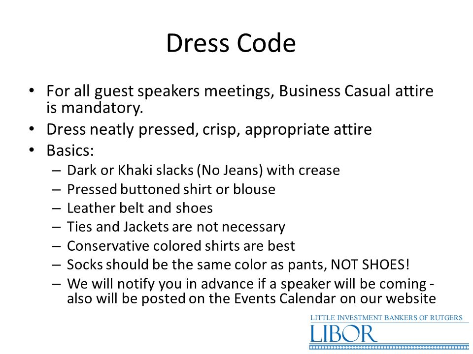 Dress Code For all guest speakers meetings, Business Casual attire is mandatory. Dress neatly pressed, crisp, appropriate attire.