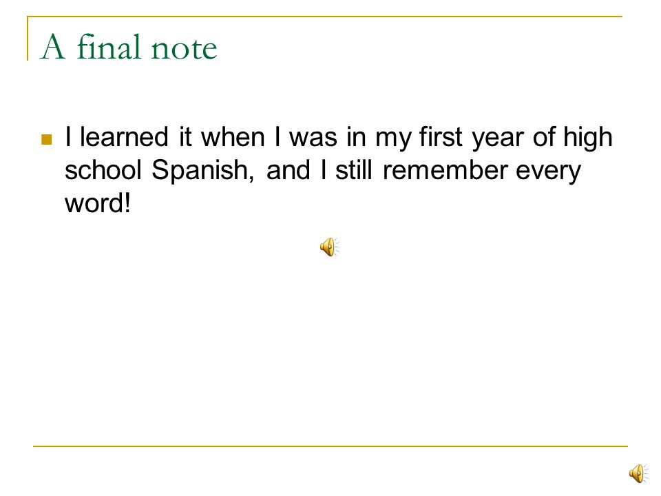 A final note I learned it when I was in my first year of high school Spanish, and I still remember every word!