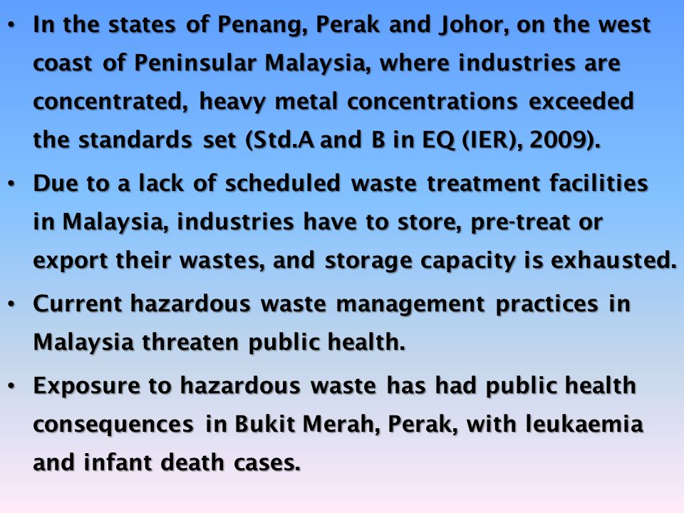 In the states of Penang, Perak and Johor, on the west coast of Peninsular Malaysia, where industries are concentrated, heavy metal concentrations exceeded the standards set (Std.A and B in EQ (IER), 2009).