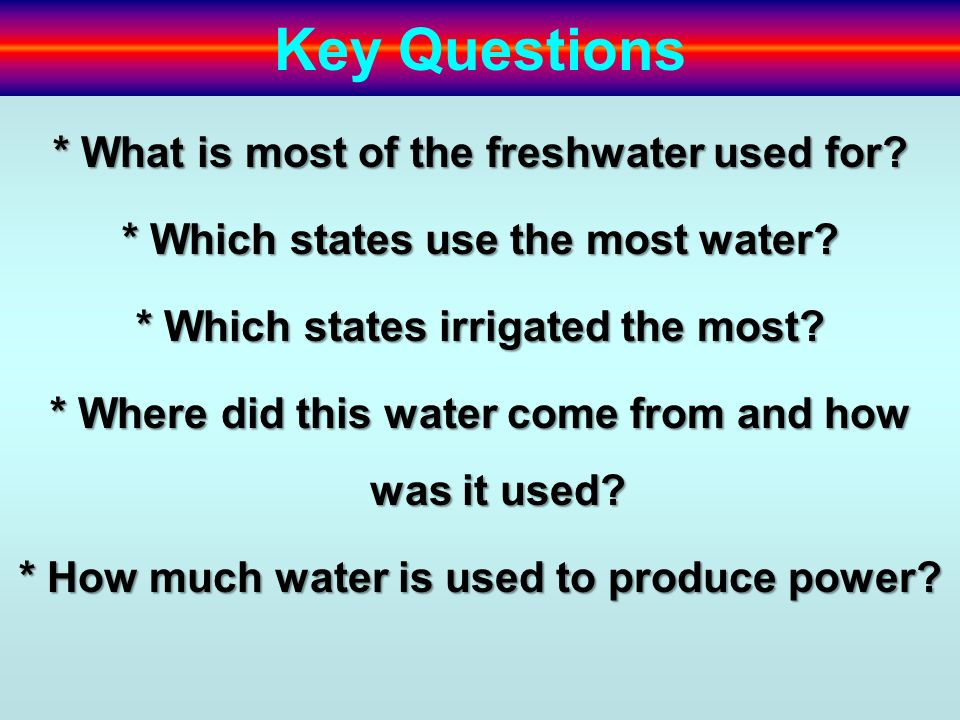 Key Questions * What is most of the freshwater used for