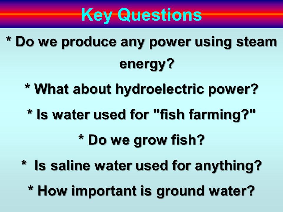 Key Questions * Do we produce any power using steam energy