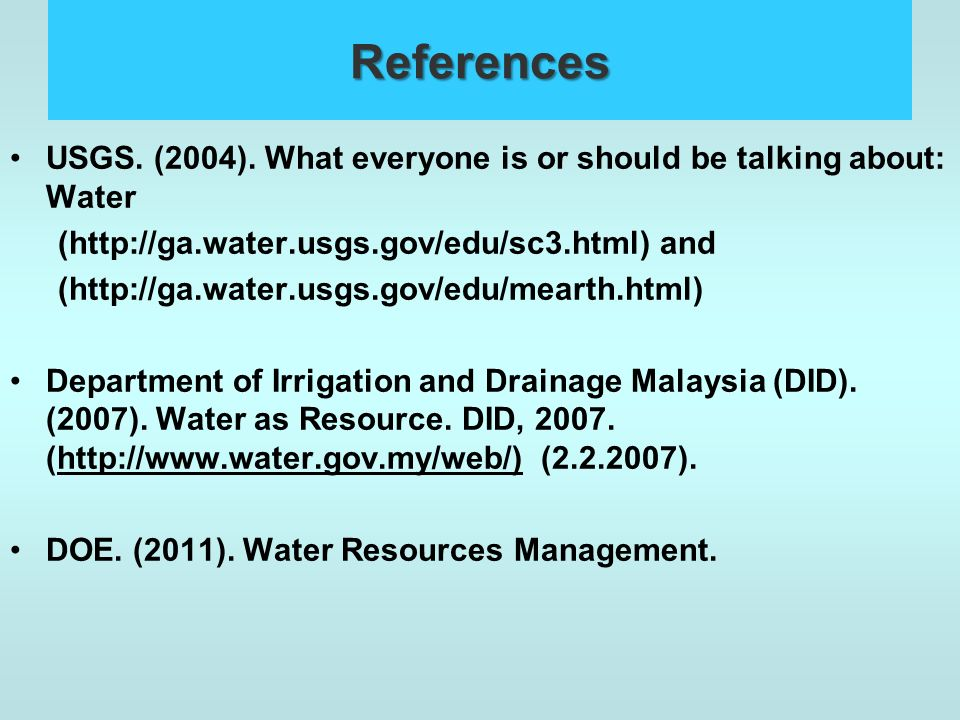 References USGS. (2004). What everyone is or should be talking about: Water. (http://ga.water.usgs.gov/edu/sc3.html) and.
