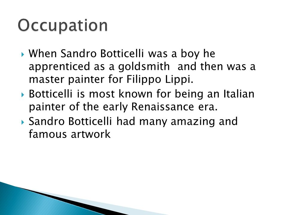 Occupation When Sandro Botticelli was a boy he apprenticed as a goldsmith and then was a master painter for Filippo Lippi.